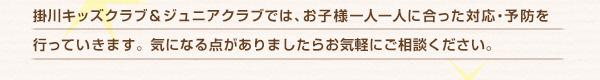 掛川キッズクラブ&ジュニアクラブでは、お子様一人一人に合った対応・予防を行っていきます。気になる点がありましたらお気軽にご相談ください。